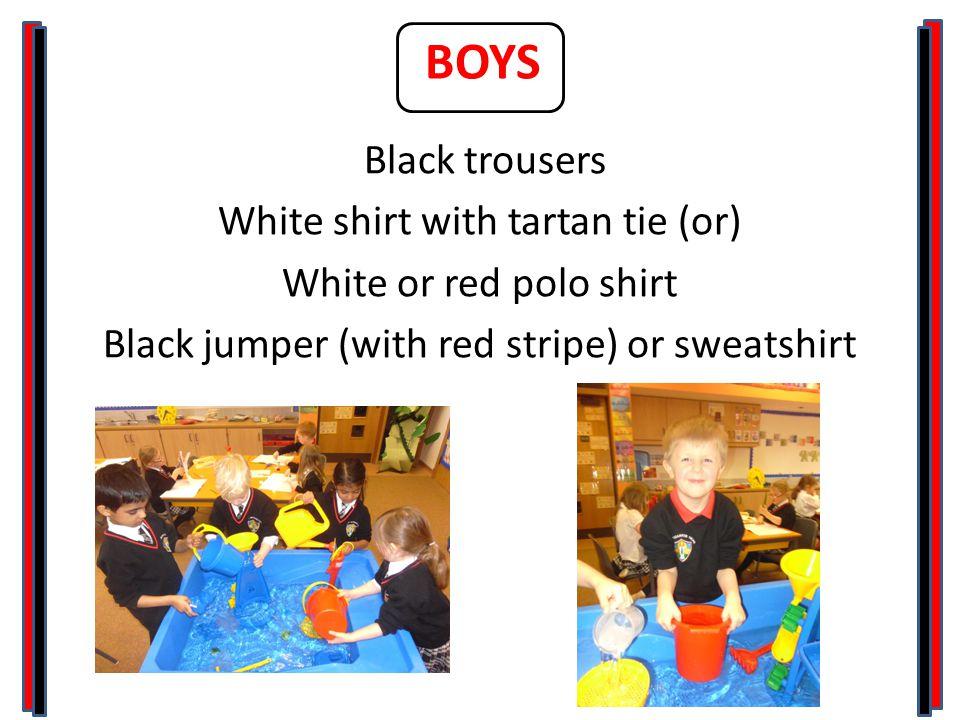 BOYS Black trousers White shirt with tartan tie (or) White or red polo shirt Black jumper (with red stripe) or sweatshirt