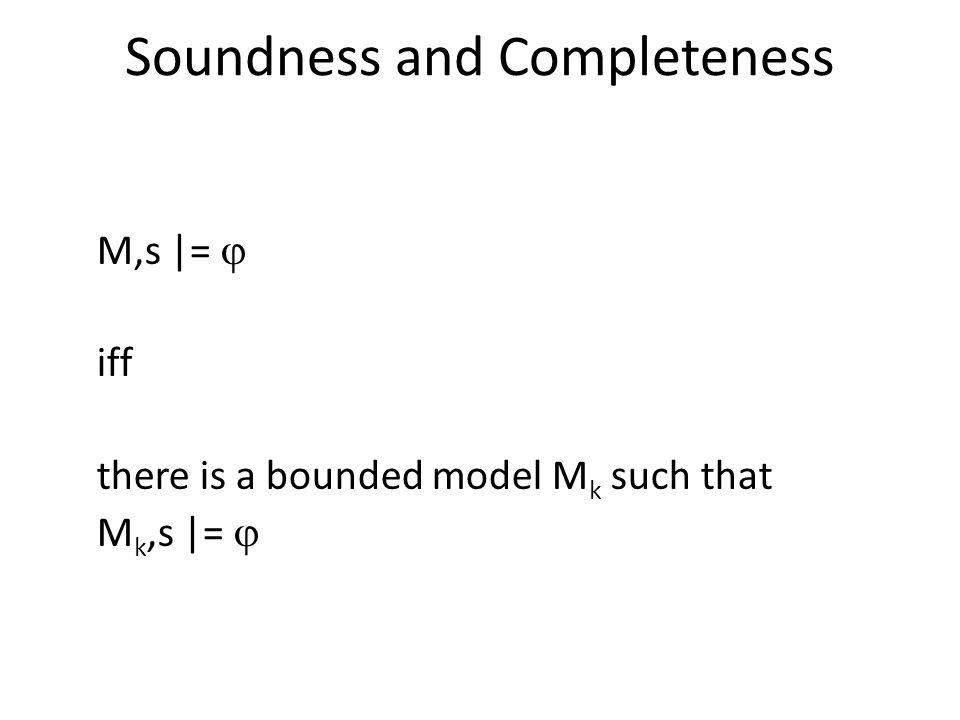 Soundness and Completeness M,s |=  iff there is a bounded model M k such that M k,s |= 