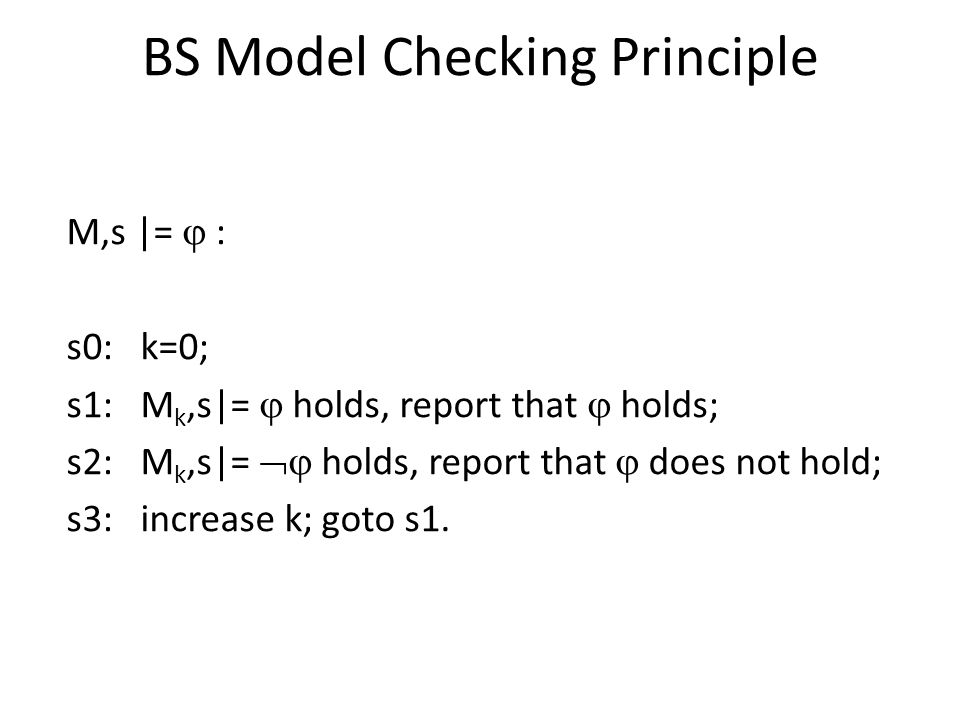 BS Model Checking Principle M,s |=  : s0: k=0; s1: M k,s|=  holds, report that  holds; s2: M k,s|=  holds, report that  does not hold; s3: increase k; goto s1.