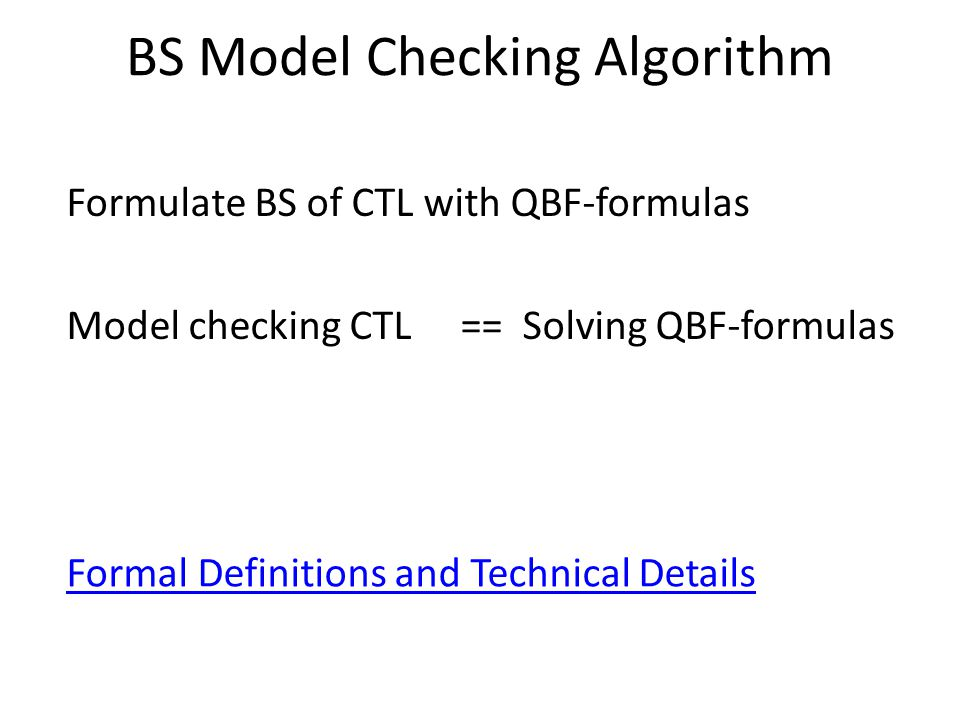 BS Model Checking Algorithm Formulate BS of CTL with QBF-formulas Model checking CTL == Solving QBF-formulas Formal Definitions and Technical Details