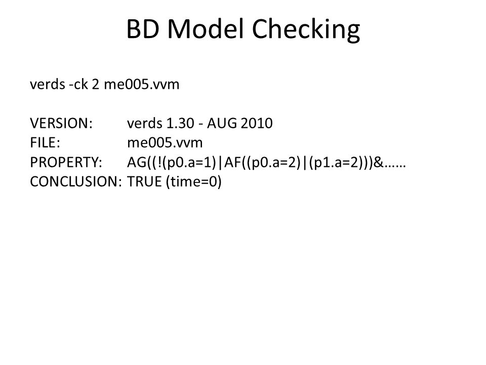 BD Model Checking verds -ck 2 me005.vvm VERSION: verds AUG 2010 FILE: me005.vvm PROPERTY: AG((!(p0.a=1)|AF((p0.a=2)|(p1.a=2)))&…… CONCLUSION: TRUE (time=0)