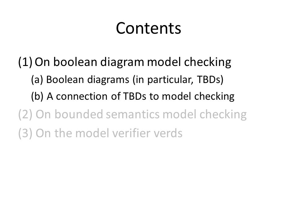 Contents (1) On boolean diagram model checking (2) On bounded semantics model checking (3) On the model verifier verds (a) Introduction to the tool verds (b) Experimental evaluations