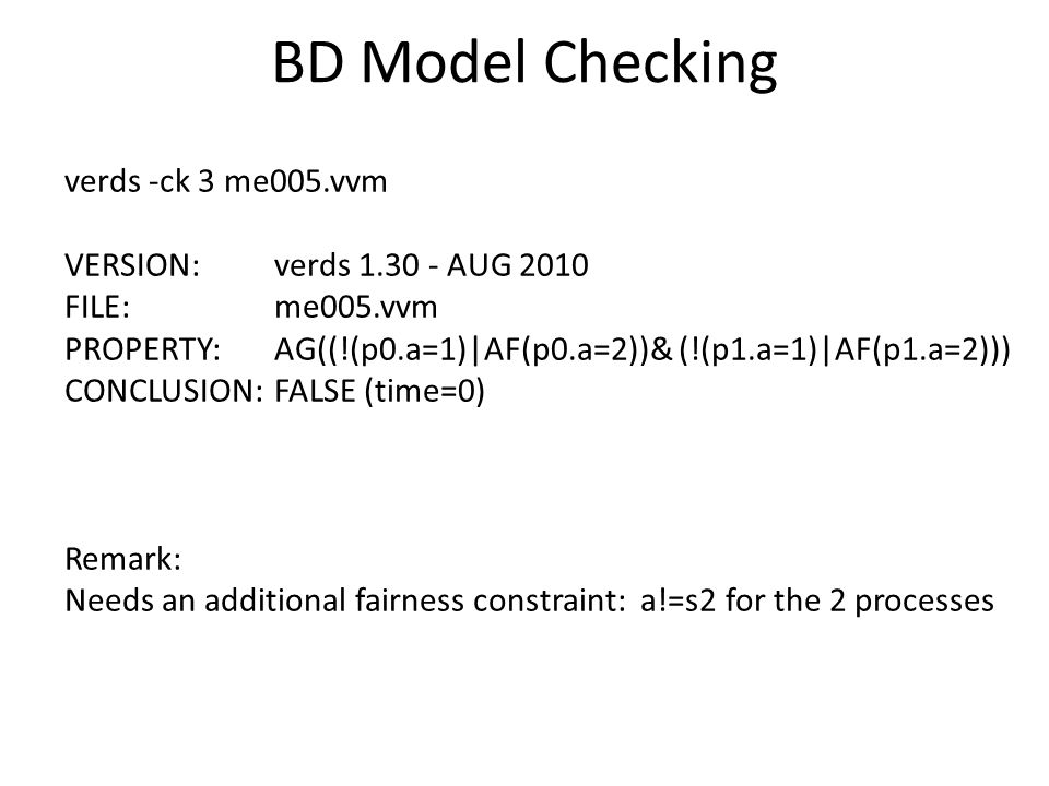 BD Model Checking verds -ck 3 me005.vvm VERSION: verds 1.30 - AUG 2010 FILE: me005.vvm PROPERTY: AG((!(p0.a=1)|AF(p0.a=2))& (!(p1.a=1)|AF(p1.a=2))) CONCLUSION: FALSE (time=0) Remark: Needs an additional fairness constraint: a!=s2 for the 2 processes