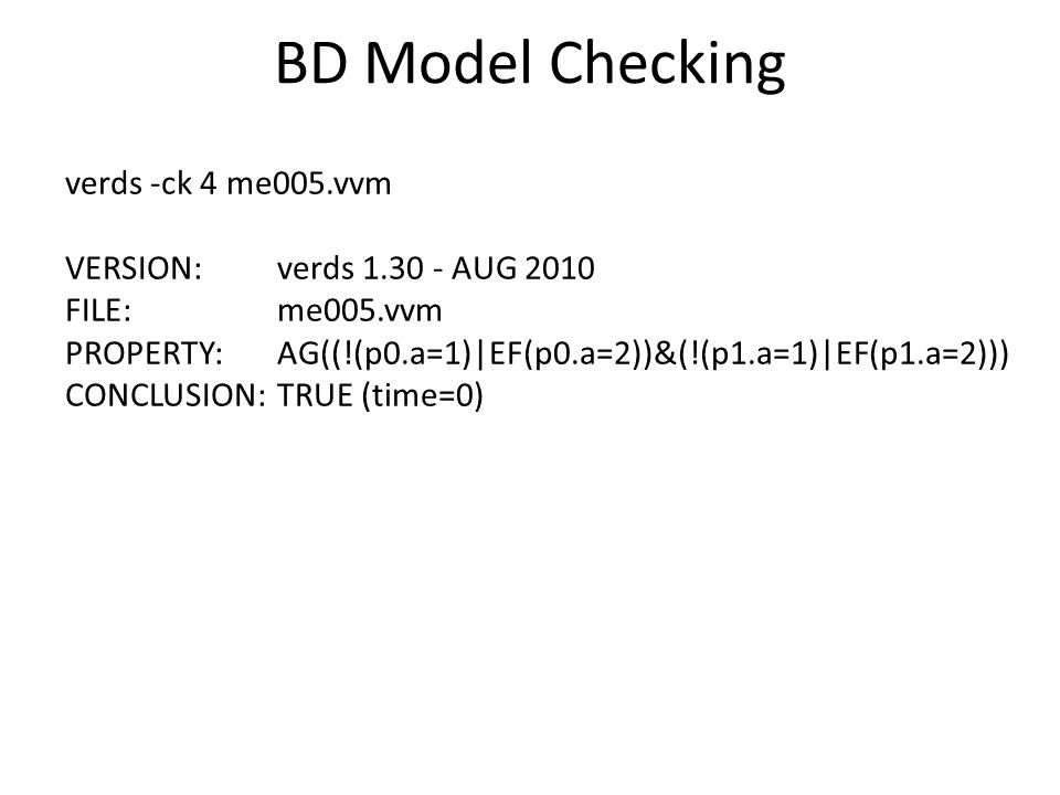 BD Model Checking verds -ck 4 me005.vvm VERSION: verds AUG 2010 FILE: me005.vvm PROPERTY: AG((!(p0.a=1)|EF(p0.a=2))&(!(p1.a=1)|EF(p1.a=2))) CONCLUSION: TRUE (time=0)