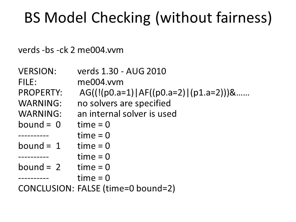BS Model Checking (without fairness) verds -bs -ck 2 me004.vvm VERSION: verds 1.30 - AUG 2010 FILE: me004.vvm PROPERTY: AG((!(p0.a=1)|AF((p0.a=2)|(p1.a=2)))&…… WARNING: no solvers are specified WARNING: an internal solver is used bound = 0 time = 0 ---------- time = 0 bound = 1 time = 0 ---------- time = 0 bound = 2 time = 0 ---------- time = 0 CONCLUSION: FALSE (time=0 bound=2)