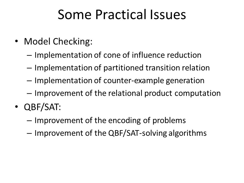 Model Checking: – Implementation of cone of influence reduction – Implementation of partitioned transition relation – Implementation of counter-example generation – Improvement of the relational product computation QBF/SAT: – Improvement of the encoding of problems – Improvement of the QBF/SAT-solving algorithms Some Practical Issues