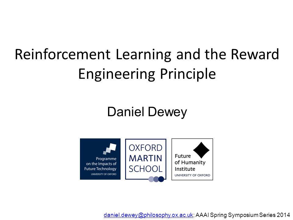 Reinforcement Learning and the Reward Engineering Principle Daniel Dewey daniel.dewey@philosophy.ox.ac.ukdaniel.dewey@philosophy.ox.ac.uk; AAAI Spring Symposium Series 2014