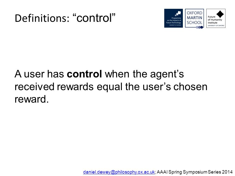 Definitions: control daniel.dewey@philosophy.ox.ac.ukdaniel.dewey@philosophy.ox.ac.uk; AAAI Spring Symposium Series 2014 A user has control when the agent's received rewards equal the user's chosen reward.