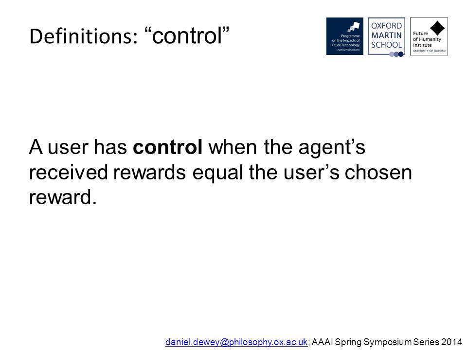 "Definitions: ""control"" daniel.dewey@philosophy.ox.ac.ukdaniel.dewey@philosophy.ox.ac.uk; AAAI Spring Symposium Series 2014 A user has control when the"