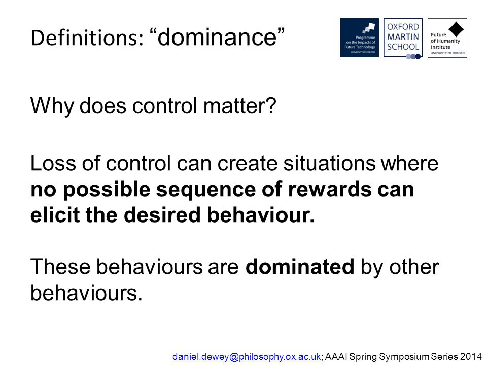 Definitions: dominance daniel.dewey@philosophy.ox.ac.ukdaniel.dewey@philosophy.ox.ac.uk; AAAI Spring Symposium Series 2014 Why does control matter.