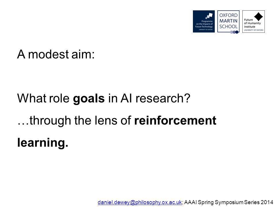A modest aim: What role goals in AI research? …through the lens of reinforcement learning. daniel.dewey@philosophy.ox.ac.ukdaniel.dewey@philosophy.ox.
