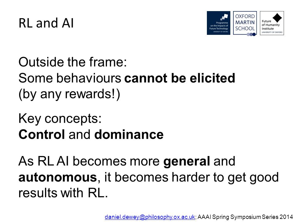 Reinforcement learning and AI Definitions: control dominance The reward engineering principle Conclusions daniel.dewey@philosophy.ox.ac.ukdaniel.dewey@philosophy.ox.ac.uk; AAAI Spring Symposium Series 2014