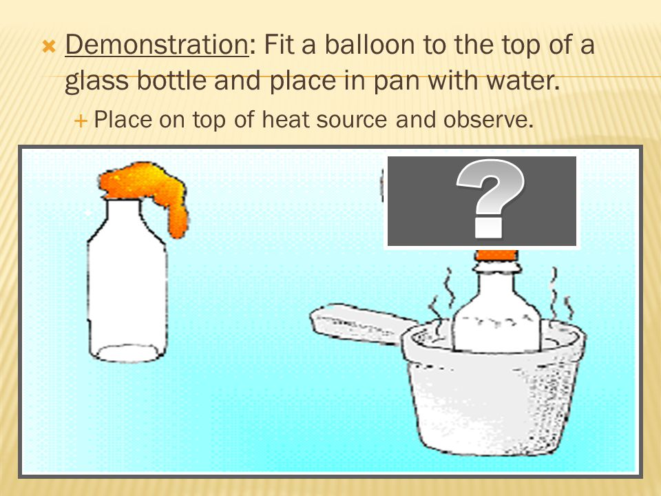  Demonstration: Fit a balloon to the top of a glass bottle and place in pan with water.