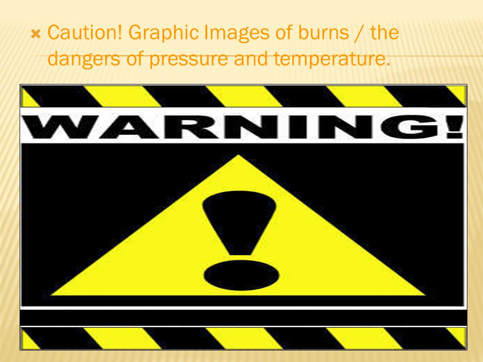  Caution! Graphic Images of burns / the dangers of pressure and temperature.