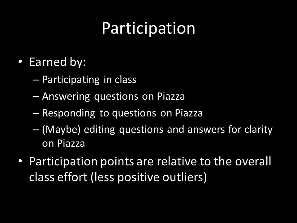 Participation Earned by: – Participating in class – Answering questions on Piazza – Responding to questions on Piazza – (Maybe) editing questions and answers for clarity on Piazza Participation points are relative to the overall class effort (less positive outliers)