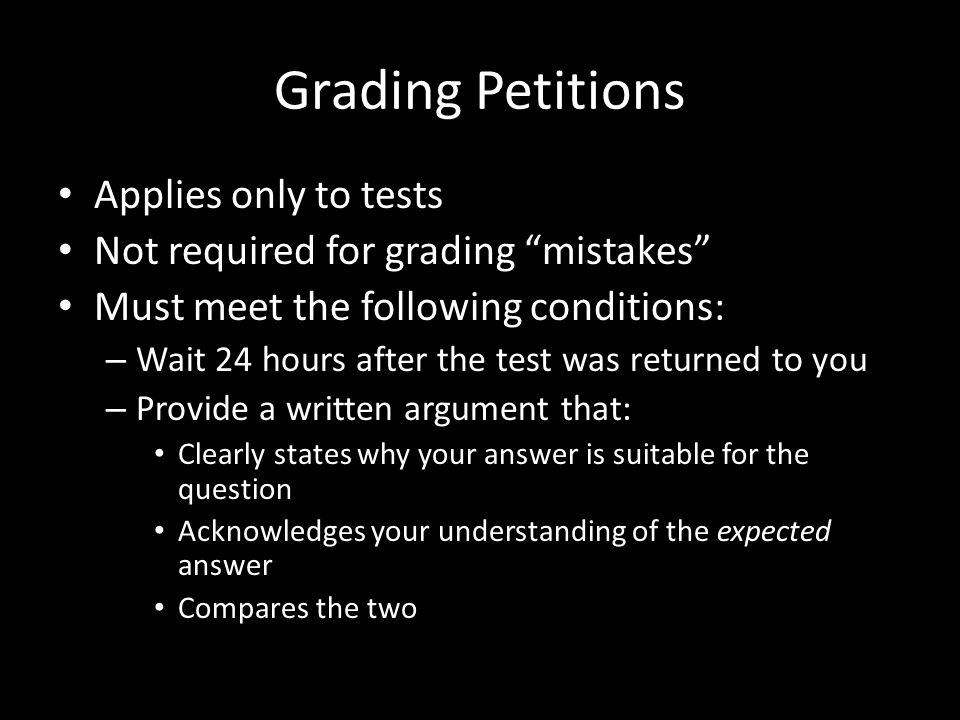 Grading Petitions Applies only to tests Not required for grading mistakes Must meet the following conditions: – Wait 24 hours after the test was returned to you – Provide a written argument that: Clearly states why your answer is suitable for the question Acknowledges your understanding of the expected answer Compares the two
