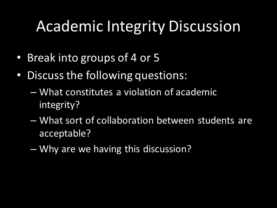 Academic Integrity Discussion Break into groups of 4 or 5 Discuss the following questions: – What constitutes a violation of academic integrity.
