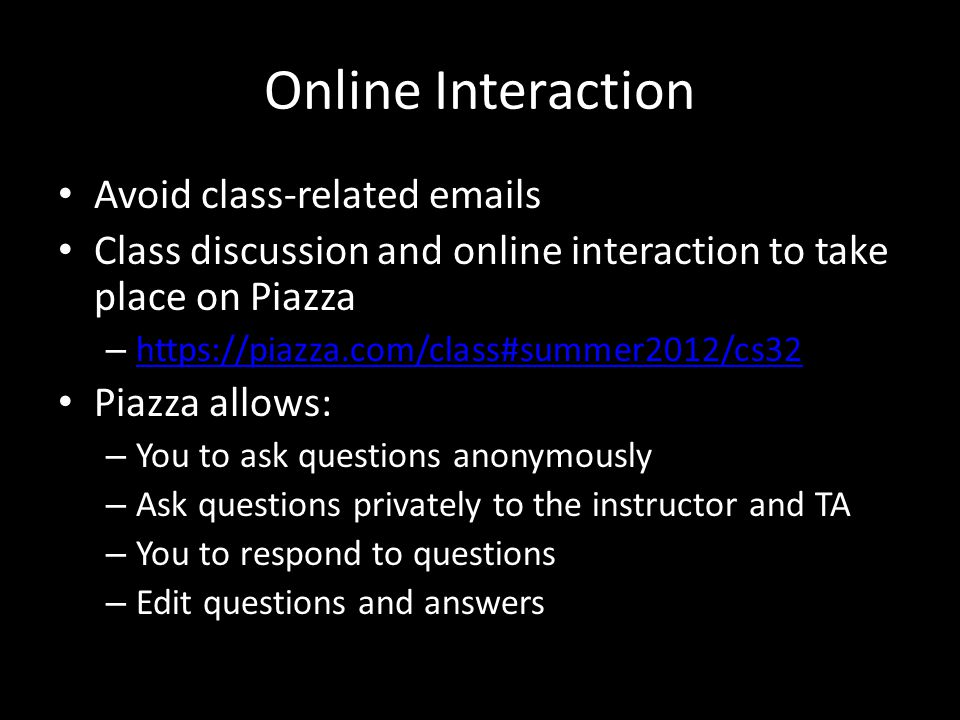Online Interaction Avoid class-related  s Class discussion and online interaction to take place on Piazza –     Piazza allows: – You to ask questions anonymously – Ask questions privately to the instructor and TA – You to respond to questions – Edit questions and answers