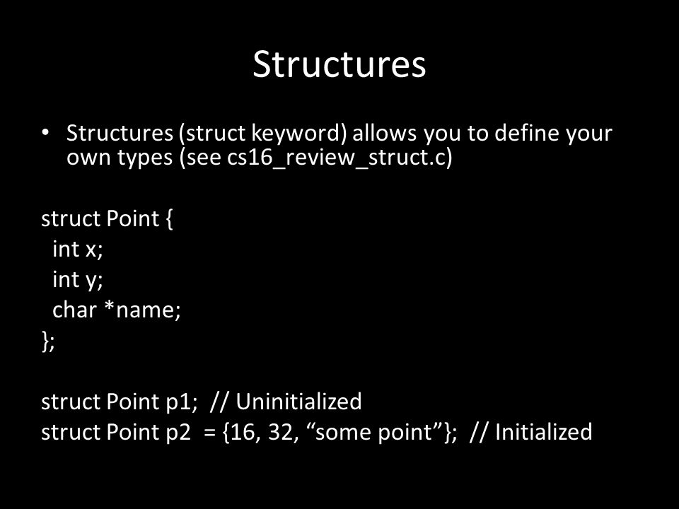 Structures Structures (struct keyword) allows you to define your own types (see cs16_review_struct.c) struct Point { int x; int y; char *name; }; struct Point p1; // Uninitialized struct Point p2 = {16, 32, some point }; // Initialized