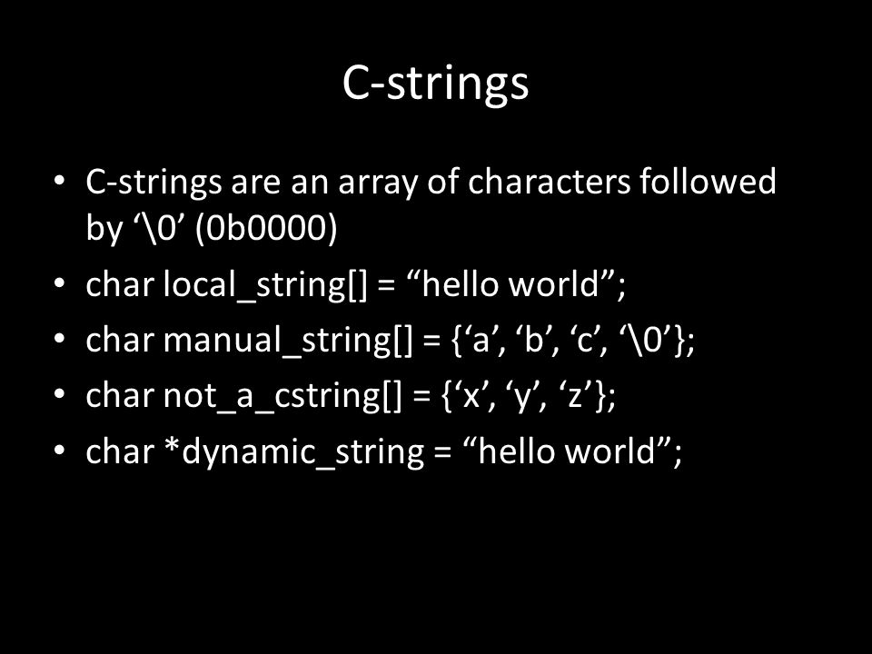 C-strings C-strings are an array of characters followed by '\0' (0b0000) char local_string[] = hello world ; char manual_string[] = {'a', 'b', 'c', '\0'}; char not_a_cstring[] = {'x', 'y', 'z'}; char *dynamic_string = hello world ;