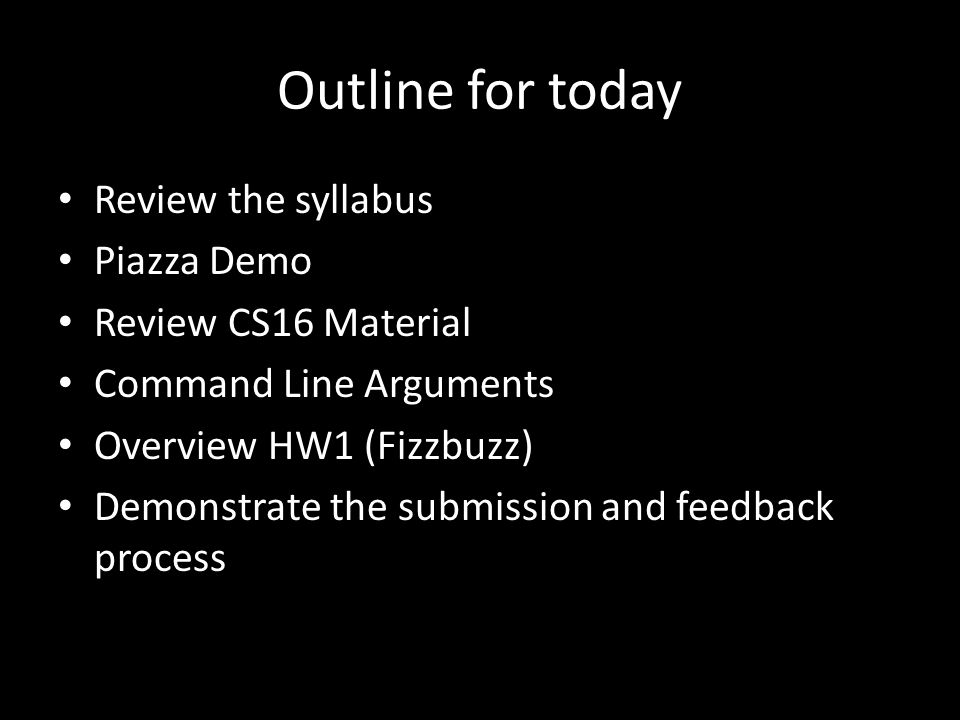 Outline for today Review the syllabus Piazza Demo Review CS16 Material Command Line Arguments Overview HW1 (Fizzbuzz) Demonstrate the submission and feedback process