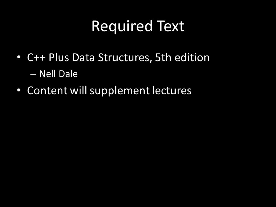 Required Text C++ Plus Data Structures, 5th edition – Nell Dale Content will supplement lectures