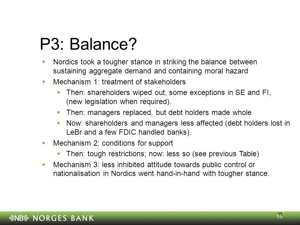 15 P3: Balance?  Nordics took a tougher stance in striking the balance between sustaining aggregate demand and containing moral hazard  Mechanism 1: