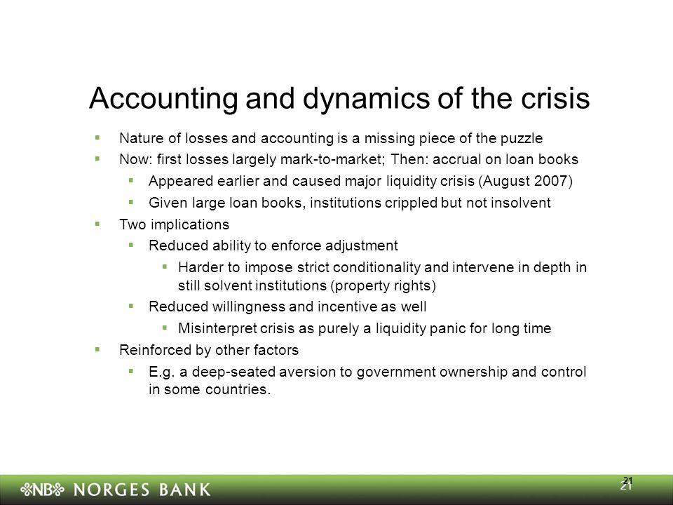 21 Accounting and dynamics of the crisis  Nature of losses and accounting is a missing piece of the puzzle  Now: first losses largely mark-to-market; Then: accrual on loan books  Appeared earlier and caused major liquidity crisis (August 2007)  Given large loan books, institutions crippled but not insolvent  Two implications  Reduced ability to enforce adjustment  Harder to impose strict conditionality and intervene in depth in still solvent institutions (property rights)  Reduced willingness and incentive as well  Misinterpret crisis as purely a liquidity panic for long time  Reinforced by other factors  E.g.