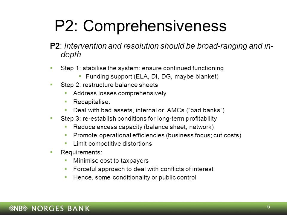 5 P2: Comprehensiveness P2: Intervention and resolution should be broad-ranging and in- depth  Step 1: stabilise the system: ensure continued functioning  Funding support (ELA, DI, DG, maybe blanket)  Step 2: restructure balance sheets  Address losses comprehensively.