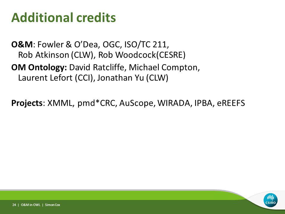 Additional credits O&M: Fowler & O'Dea, OGC, ISO/TC 211, Rob Atkinson (CLW), Rob Woodcock(CESRE) OM Ontology: David Ratcliffe, Michael Compton, Laurent Lefort (CCI), Jonathan Yu (CLW) Projects: XMML, pmd*CRC, AuScope, WIRADA, IPBA, eREEFS O&M in OWL | Simon Cox 24 |