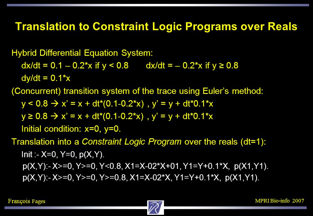 François Fages MPRI Bio-info 2007 Translation to Constraint Logic Programs over Reals Hybrid Differential Equation System: dx/dt = 0.1 – 0.2*x if y < 0.8 dx/dt = – 0.2*x if y ≥ 0.8 dy/dt = 0.1*x (Concurrent) transition system of the trace using Euler's method: y < 0.8  x' = x + dt*(0.1-0.2*x), y' = y + dt*0.1*x y ≥ 0.8  x' = x + dt*(0.1-0.2*x), y' = y + dt*0.1*x Initial condition: x=0, y=0.