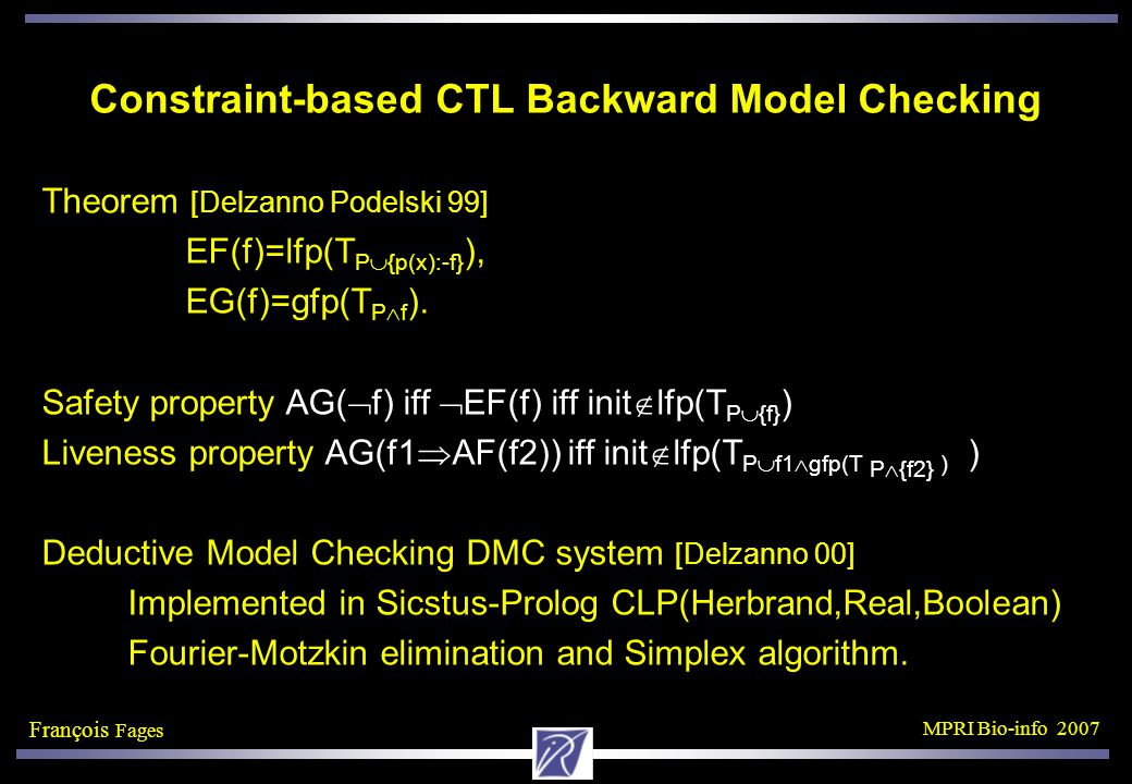 François Fages MPRI Bio-info 2007 Constraint-based CTL Backward Model Checking Theorem [Delzanno Podelski 99] EF(f)=lfp(T P  {p(x):-f} ), EG(f)=gfp(T P  f ).