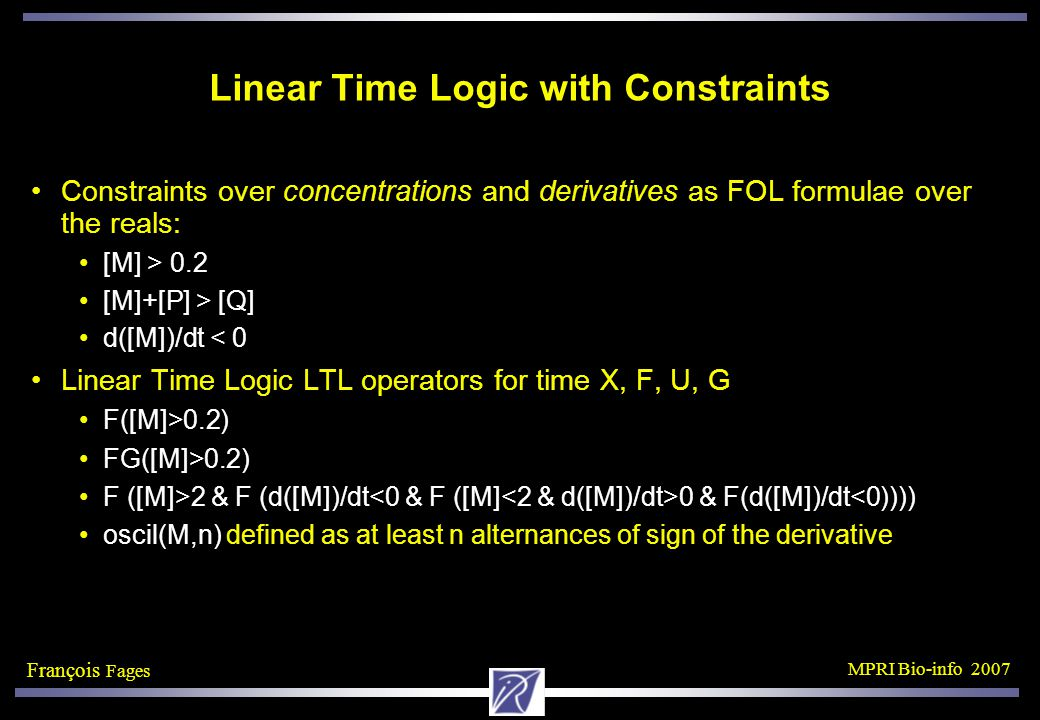 François Fages MPRI Bio-info 2007 Linear Time Logic with Constraints Constraints over concentrations and derivatives as FOL formulae over the reals: [M] > 0.2 [M]+[P] > [Q] d([M])/dt < 0 Linear Time Logic LTL operators for time X, F, U, G F([M]>0.2) FG([M]>0.2) F ([M]>2 & F (d([M])/dt 0 & F(d([M])/dt<0)))) oscil(M,n) defined as at least n alternances of sign of the derivative