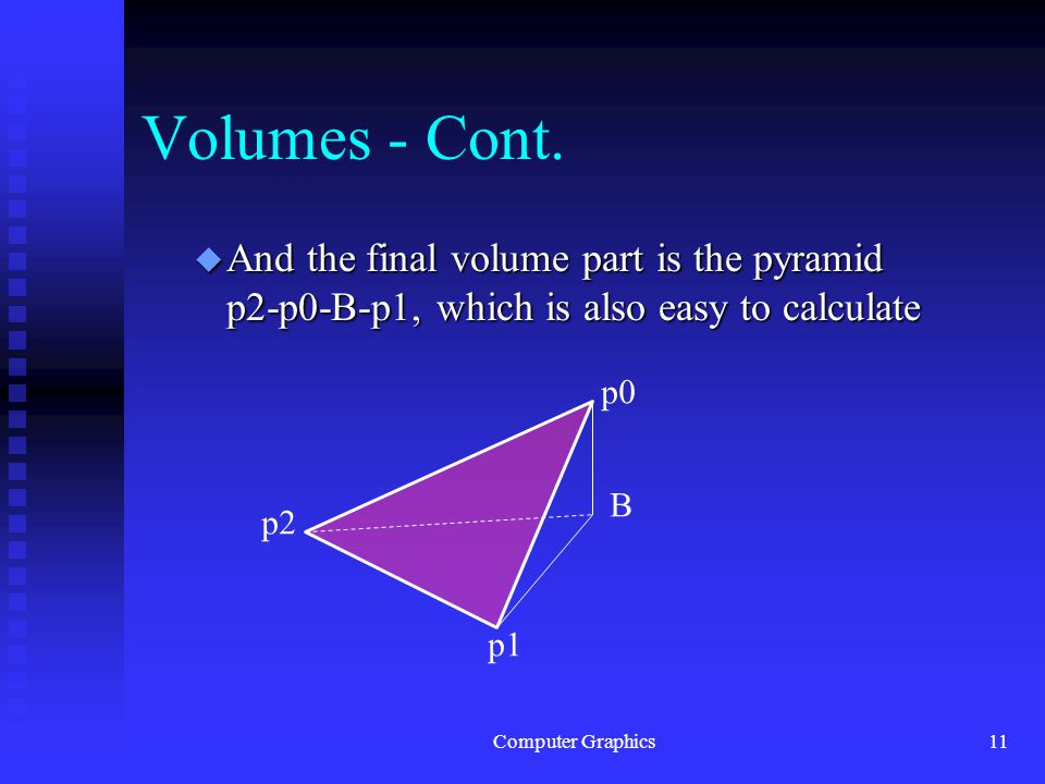 Computer Graphics11 Volumes - Cont. u And the final volume part is the pyramid p2-p0-B-p1, which is also easy to calculate p0 p2 B p1