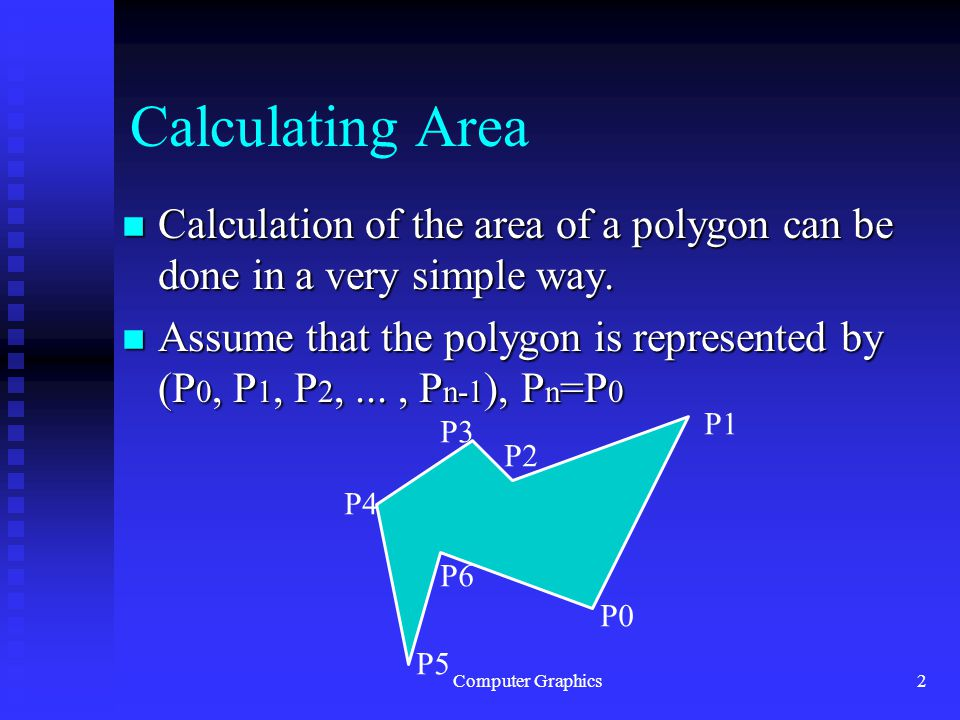 Computer Graphics2 Calculating Area n Calculation of the area of a polygon can be done in a very simple way.