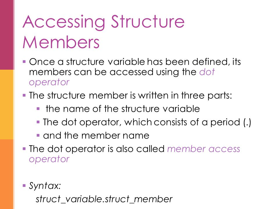 Accessing Structure Members  Once a structure variable has been defined, its members can be accessed using the dot operator  The structure member is written in three parts:  the name of the structure variable  The dot operator, which consists of a period (.)  and the member name  The dot operator is also called member access operator  Syntax: struct_variable.struct_member