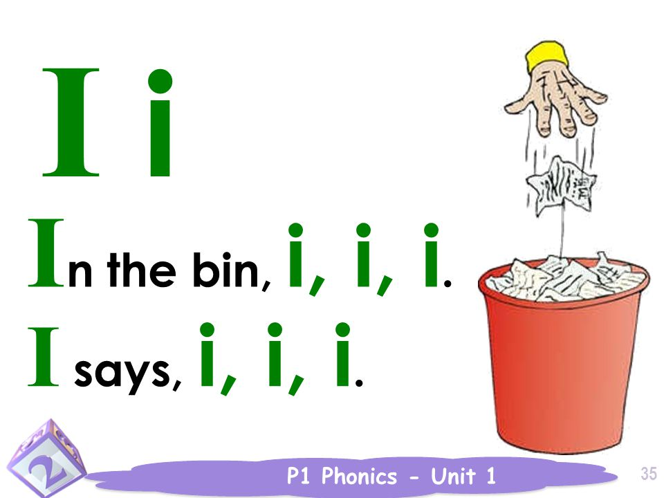P1 Phonics - Unit 1 35 I i I n the bin, i, i, i. I says, i, i, i.