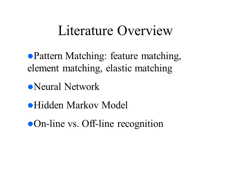 Literature Overview Pattern Matching: feature matching, element matching, elastic matching Neural Network Hidden Markov Model On-line vs. Off-line rec