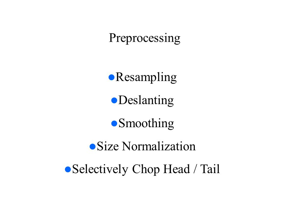 Preprocessing Resampling Deslanting Smoothing Size Normalization Selectively Chop Head / Tail