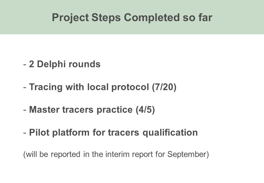 Project Steps Completed so far - 2 Delphi rounds - Tracing with local protocol (7/20) - Master tracers practice (4/5) - Pilot platform for tracers qua
