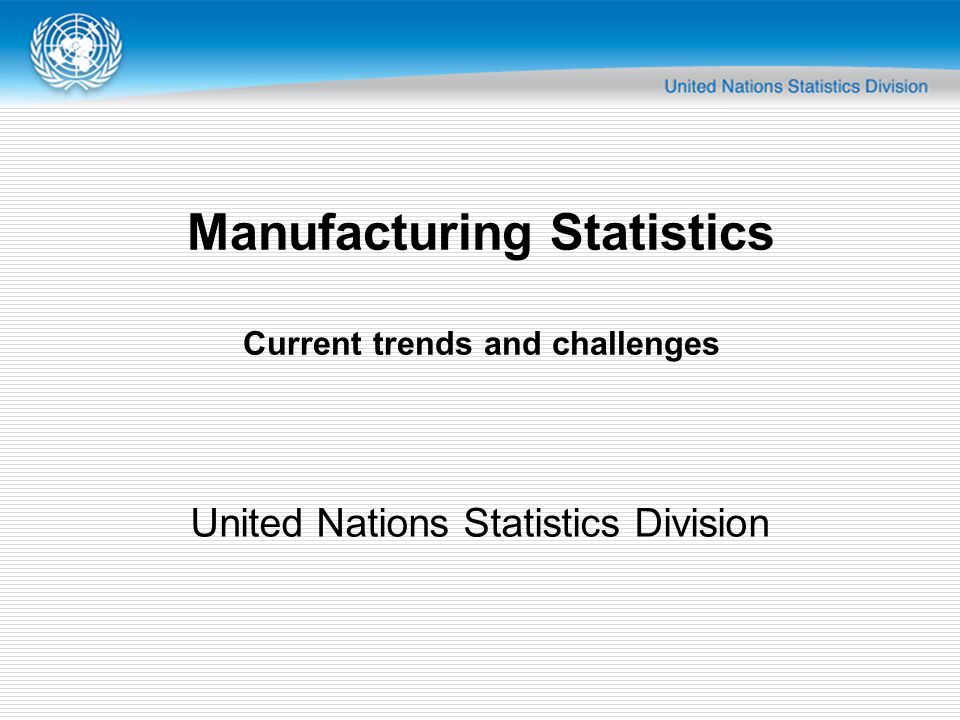Manufacturing Statistics Current trends and challenges United Nations Statistics Division