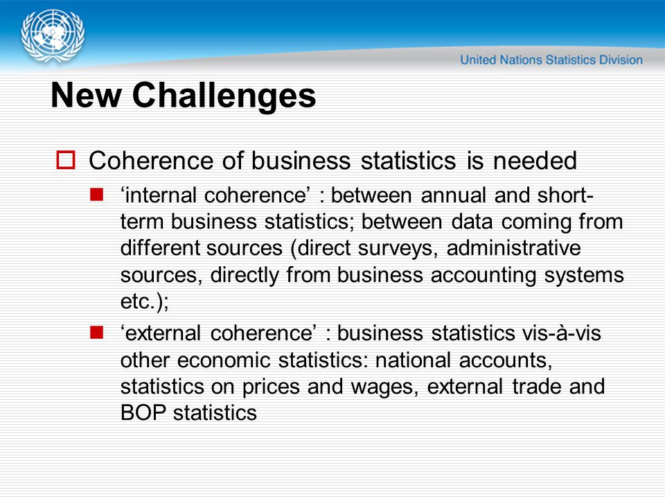 New Challenges  Coherence of business statistics is needed 'internal coherence' : between annual and short- term business statistics; between data coming from different sources (direct surveys, administrative sources, directly from business accounting systems etc.); 'external coherence' : business statistics vis-à-vis other economic statistics: national accounts, statistics on prices and wages, external trade and BOP statistics