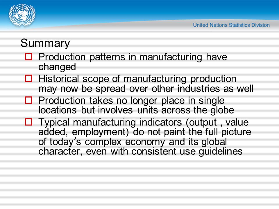 Summary  Production patterns in manufacturing have changed  Historical scope of manufacturing production may now be spread over other industries as well  Production takes no longer place in single locations but involves units across the globe  Typical manufacturing indicators (output, value added, employment) do not paint the full picture of today ' s complex economy and its global character, even with consistent use guidelines