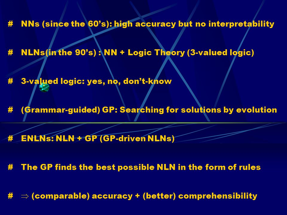 # NNs (since the 60's): high accuracy but no interpretability # NLNs(in the 90's) : NN + Logic Theory (3-valued logic) # 3-valued logic: yes, no, don't-know # (Grammar-guided) GP: Searching for solutions by evolution # ENLNs: NLN + GP (GP-driven NLNs) # The GP finds the best possible NLN in the form of rules #  (comparable) accuracy + (better) comprehensibility