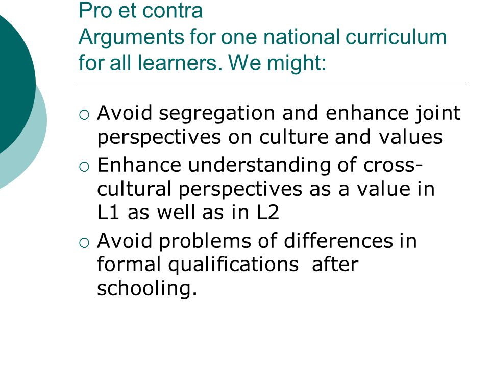 Pro et contra Arguments for one national curriculum for all learners.
