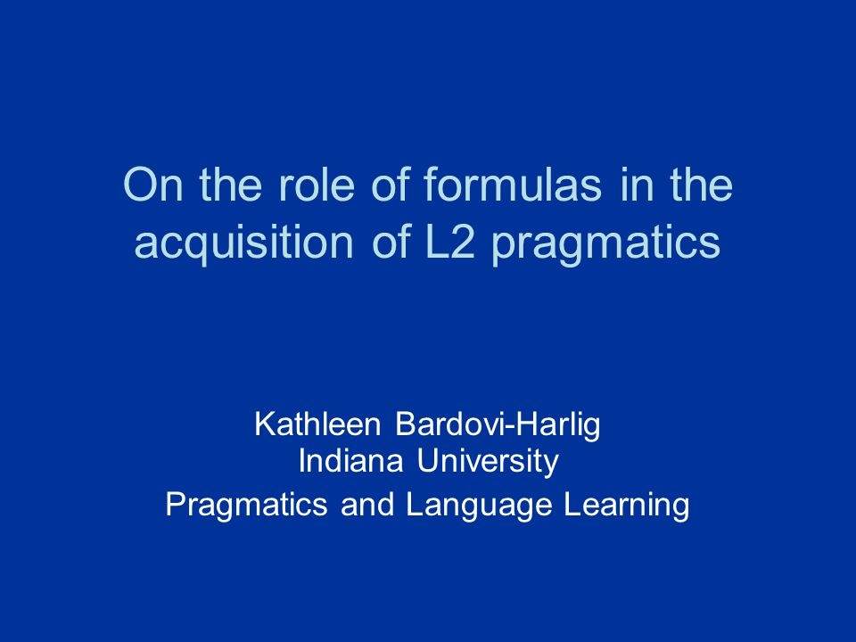 On the role of formulas in the acquisition of L2 pragmatics Kathleen Bardovi-Harlig Indiana University Pragmatics and Language Learning