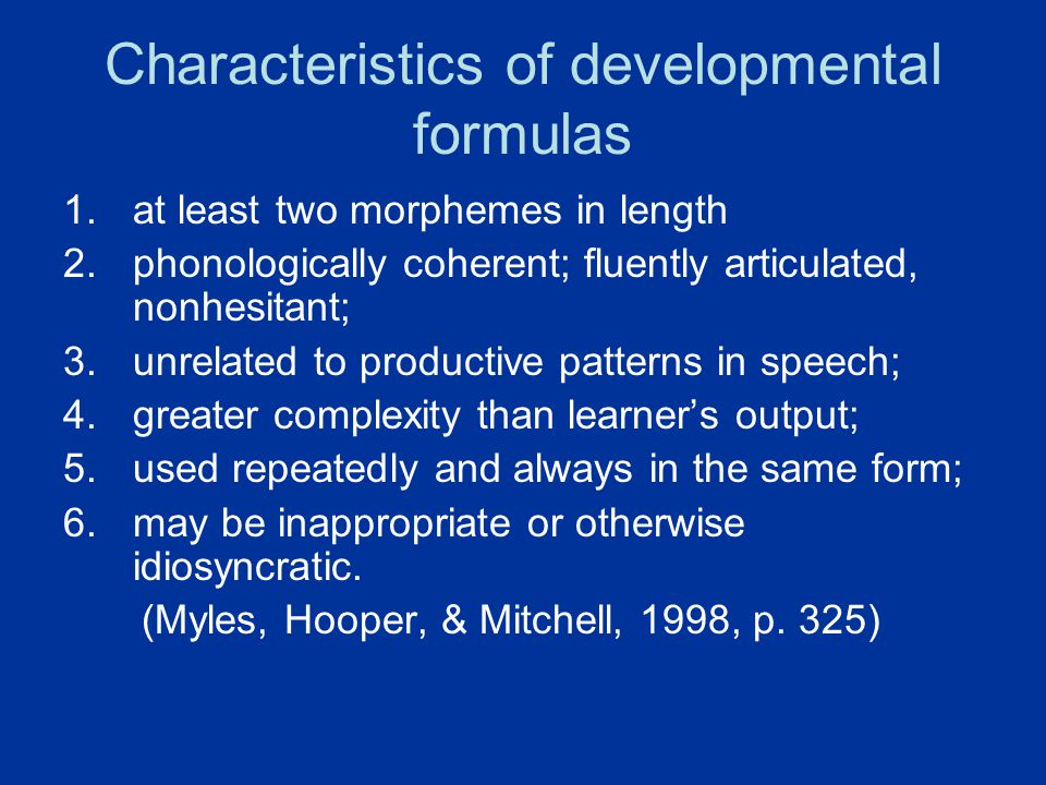 Characteristics of developmental formulas 1.at least two morphemes in length 2.phonologically coherent; fluently articulated, nonhesitant; 3.unrelated