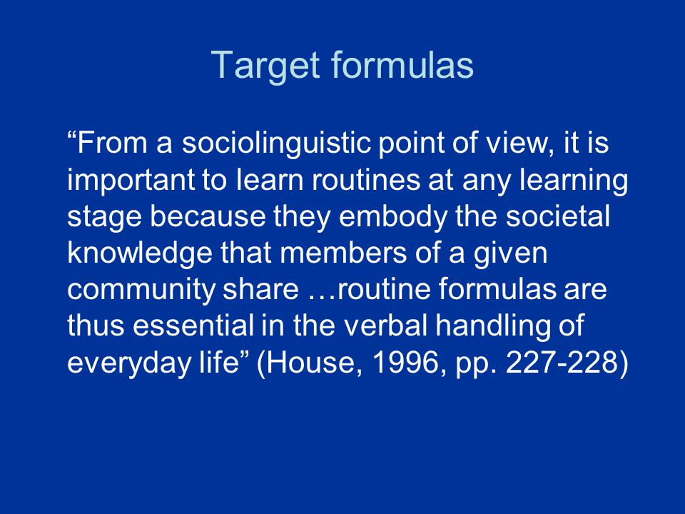 "Target formulas ""From a sociolinguistic point of view, it is important to learn routines at any learning stage because they embody the societal knowle"