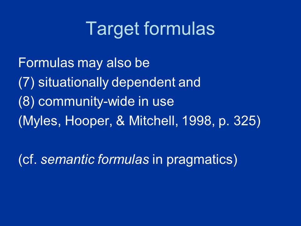 Target formulas Formulas may also be (7) situationally dependent and (8) community-wide in use (Myles, Hooper, & Mitchell, 1998, p. 325) (cf. semantic