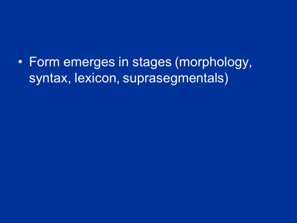 Form emerges in stages (morphology, syntax, lexicon, suprasegmentals)